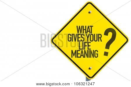 What Gives Your Life Meaning? sign isolated on white background