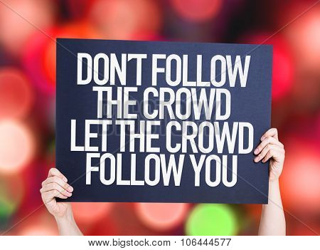 Don't Follow The Crowd Let the Crowd Follow You placard with bokeh background