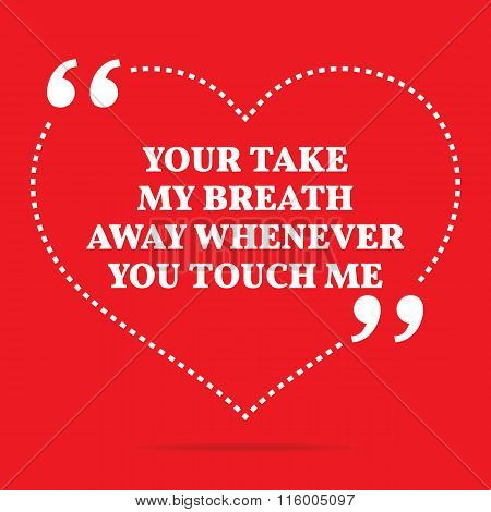 Inspirational Love Quote. Your Take My Breath Away Whenever You Touch Me.