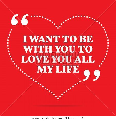 Inspirational Love Quote. I Want To Be With You To Love You All My Life.