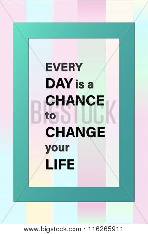 Every day is a chance to change your life motivational message