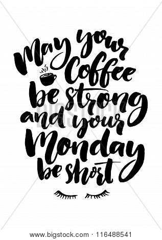 May your coffee be strong and your Monday be short. Fun quote about week start, office poster. Black