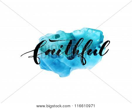Faithful phrase. Hand drawn lettering background. Abstract watercolor background. Blue watercolor shape. Hand drawn modern brush calligraphy. Ink illustration.