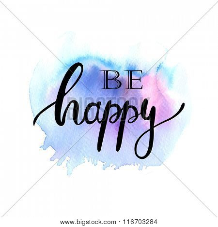 Be happy ink lettering phrase on watercolor painted background