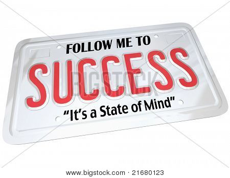 A white metal license plate with the words Follow Me to Success, It's a State of Mind. Meant for automobile or other vehicle and metaphor for driving to a successful future