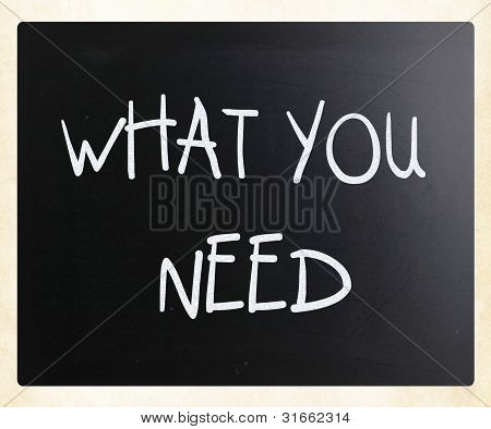 """what You Need"" Handwritten With White Chalk On A Blackboard"