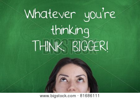 Whatever You Are Thinking Think Bigger