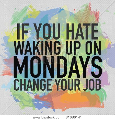 If You Hate waking Up on Monday, Change Your Job / Motivational Quote Typographic Background Design