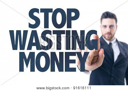 Business man pointing the text: Stop Wasting Money