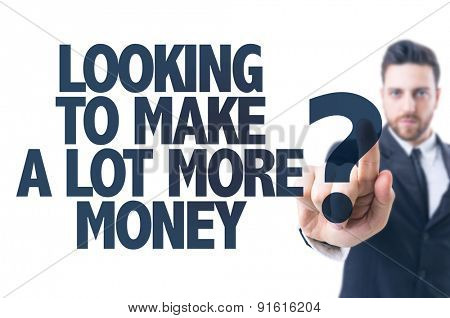 Business man pointing the text: Looking to Make a Lot More Money?