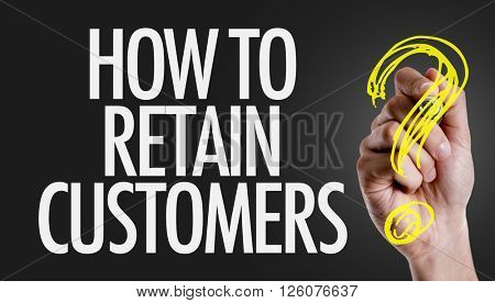 Hand writing the text: How To Retain Customers?