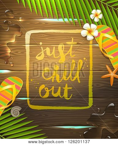 Just chill out - handwritten calligraphy on a wooden surface. Summer holidays and tropical vacation vector illustration with exotic flowers frangipani, palm tree branches, starfish and flip-flops.