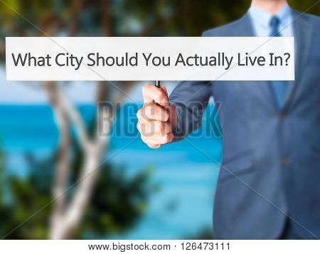 What City Should You Actually Live In - Businessman Hand Holding Sign