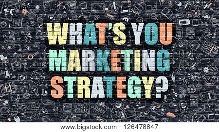 Whats You Marketing Strategy - Multicolor Concept on Dark Brick Wall Background with Doodle Icons Around. Illustration with Elements of Doodle Style. Whats You Marketing Strategy on Dark Wall.