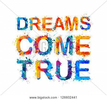 Dreams come true. Motivation inscription of splash paint letters.