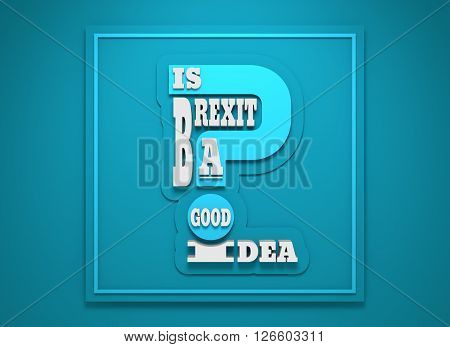 United Kingdom exit from European Union relative image. Brexit named politic process. Referendum theme. Is brexit a good idea question. 3D rendering