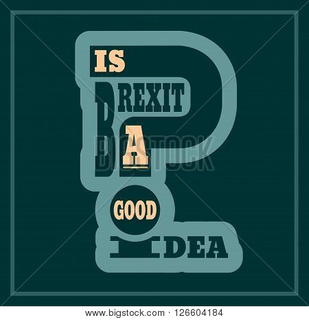 United Kingdom exit from European Union relative image. Brexit named politic process. Referendum theme. Is brexit a good idea question