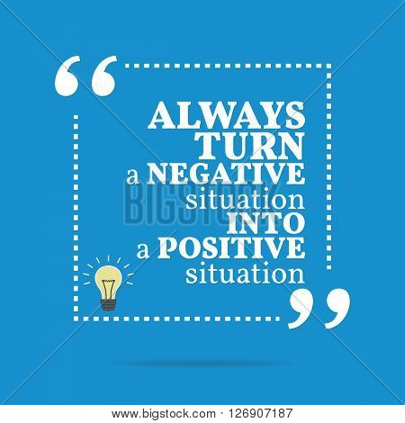 Inspirational Motivational Quote. Always Turn A Negative Situation Into A Positive Situation.