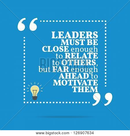 Inspirational Motivational Quote. Leaders Must Be Close Enough To Relate To Others, But Far Enough A