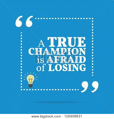 Inspirational Motivational Quote. A True Champion Is Afraid Of Losing.
