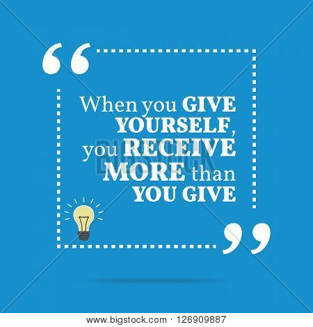 Inspirational Motivational Quote. When You Give Yourself, You Receive More Than You Give.