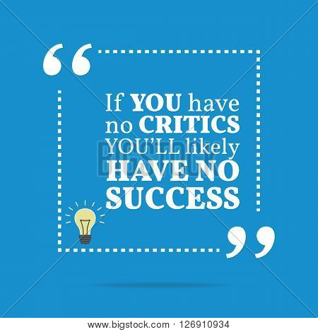 Inspirational Motivational Quote. If You Have No Critics You'll Likely Have No Success.