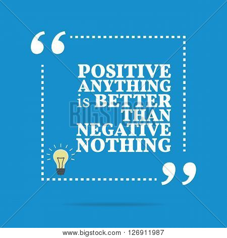 Inspirational Motivational Quote. Positive Anything Is Better Than Negative Nothing.