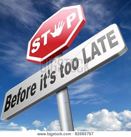 stop before it's to late dont wait to act the time for action is now urgent deadline last chance  dont waste opportunity