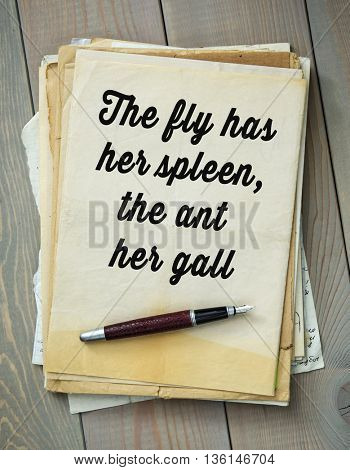 Traditional English proverb.  The fly has her spleen, the ant her gall