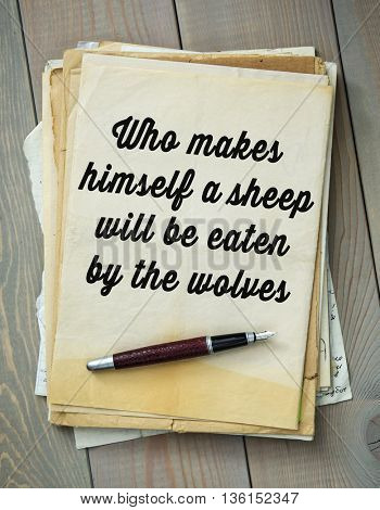Traditional English proverb.   Who makes himself a sheep will be eaten by the wolves
