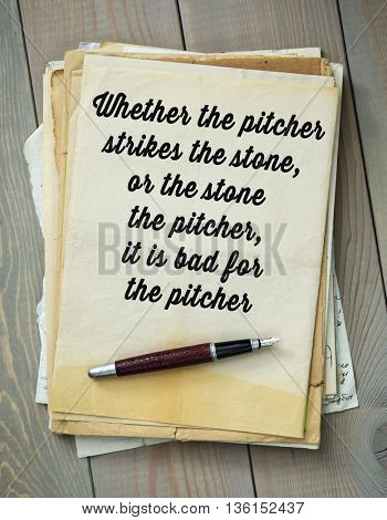 Traditional English proverb.  Whether the pitcher strikes the stone, or the stone the pitcher, it is bad for the pitcher