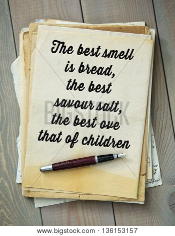 Traditional English proverb.  The best smell is bread, the best savour salt, the best ove that of children