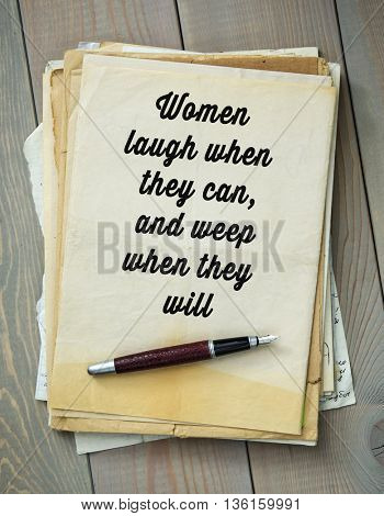Traditional English proverb. Women laugh when they can, and weep when they will