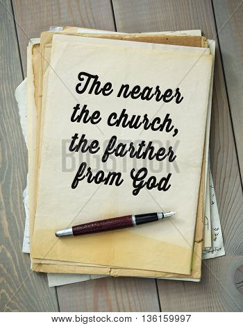 Traditional English proverb. The nearer the church, the farther from God