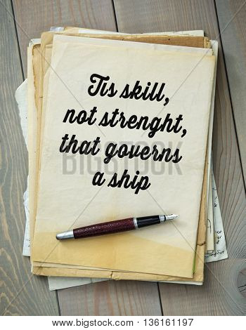 Traditional English proverb. Tis skill, not strenght, that governs a ship