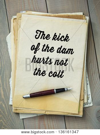 Traditional English proverb.  The kick of the dam hurts not the colt