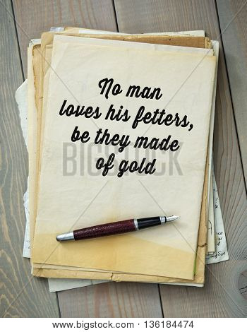 Traditional English proverb.  No man loves his fetters, be they made of gold