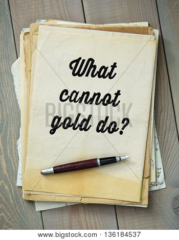 Traditional English proverb.  What cannot gold do?