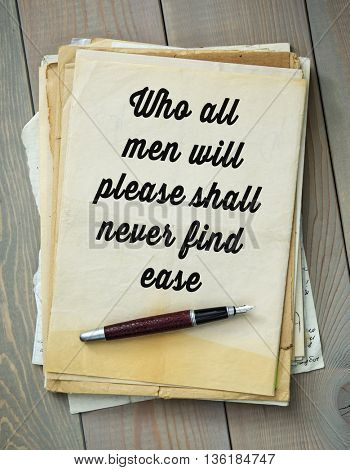 Traditional English proverb.  Who all men will please shall never find ease