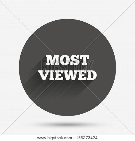 Most viewed sign icon. Most watched symbol. Circle flat button with shadow. Vector