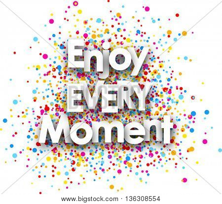 Enjoy every moment paper poster with color drops. Vector illustration.