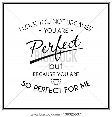 I love you not because you are perfect but because you are so perfect for me - Quote Typographical Background. Vector EPS8 illustration.