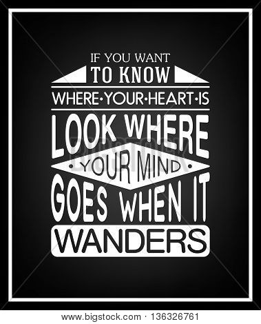 If you want to know where your heart is look where your mind goes when it wanders - Quote Typographical Background. Vector EPS8 illustration.