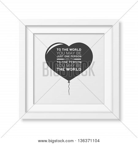 To the world you may be just one person but to one person you may be the world - Quote typographical Background in the realistic square white frame isolated on white background. Vector EPS10 illustration.
