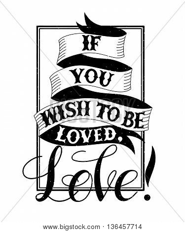 Hand drawn vintage print with hand lettering and decoration.Vector Illustration.If you wish to be loved, Love Text doodles for t-shirt apparel, print, poster, card design etc. Happy Valentines day card.
