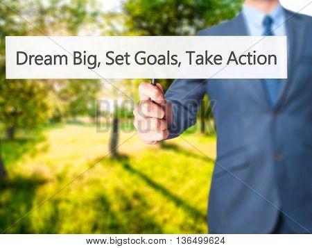 Dream Big Set Goals Take Action - Businessman Hand Holding Sign