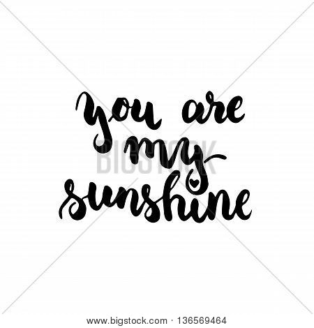 You are my sunshine - hand drawn lettering phrase isolated on the white background. Fun brush ink inscription for photo overlays typography greeting card or t-shirt print flyer poster design.