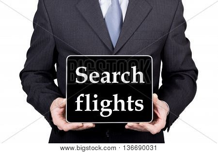 technology, internet and networking in tourism concept - businessman holding a tablet pc with search flights sign. Internet technologies in business and traveling. isolated on white backgroung.