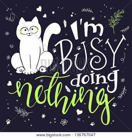 vector illustration of hand lettering text - I am busy doing nothing. There is cute fluffy cat surrounded with curly swirly paw print bird and feather shapes. Can be used as nice card or poster.