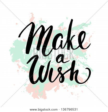Make a wish. Handwritten unique lettering. Inspirational quote.It can be used as a print card postcardon T-shirts and bags. Vector Illustration